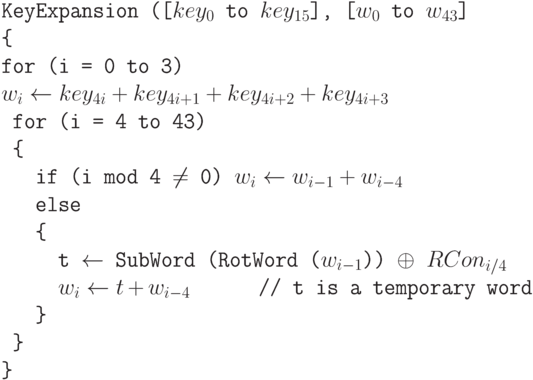 \tt\parindent0pt  KeyExpansion ([$key_{0}$ to $key_{15}$], [$w_{0}$ to $w_{43}$]  \{   for (i = 0 to 3)   $w_{i} \gets  key_{4i} + key_{4i+1} + key_{4i+2} + key_{4i+3}$  \ for (i = 4 to 43)   \ \{   \ \ \ if (i mod 4 $\ne$  0)  $w_{i} \gets  w_{i-1} + w_{i-4}$  \ \ \ else  \ \ \ \{   \ \ \ \ \ t $\gets$  SubWord (RotWord ($w_{i-1}$)) $\oplus$  $RCon_{i/4}$  \ \ \ \ \ $w_{i} \gets  t + w_{i-4}$ \ \ \ \ \     // t  is a temporary word  \ \ \ \}   \ \}   \}