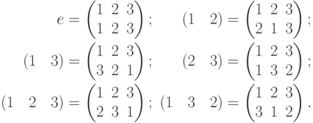 \begin{alignat*}{2} e&= \begin{pmatrix} 1 & 2 & 3\\ 1 & 2 & 3 \end{pmatrix}; &\qquad (1\quad 2) &= \begin{pmatrix} 1 & 2 & 3\\ 2 & 1 & 3 \end{pmatrix}; \\ (1\quad 3) &= \begin{pmatrix} 1 & 2 & 3\\ 3 & 2 & 1 \end{pmatrix}; & (2\quad 3) &= \begin{pmatrix} 1 & 2 & 3\\ 1 & 3 & 2 \end{pmatrix}; \\ (1\quad 2\quad 3)&= \begin{pmatrix} 1 & 2 & 3\\ 2 & 3 & 1 \end{pmatrix}; & (1\quad 3\quad 2)&= \begin{pmatrix} 1 & 2 & 3\\ 3 & 1 & 2 \end{pmatrix}. \end{alignat*}